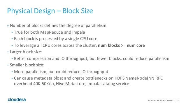 13© Cloudera, Inc. All rights reserved. Physical Design – Block Size • Number of blocks defines the degree of parallelism:...