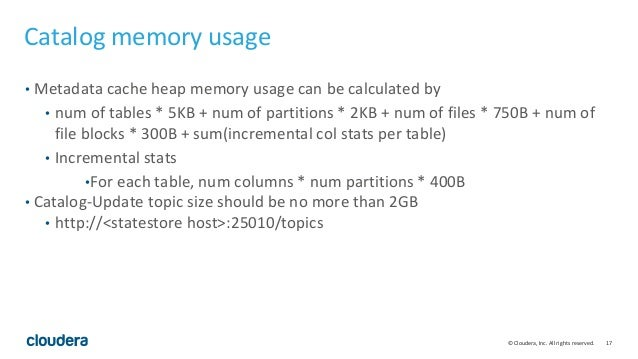 17© Cloudera, Inc. All rights reserved. Catalog memory usage • Metadata cache heap memory usage can be calculated by • num...