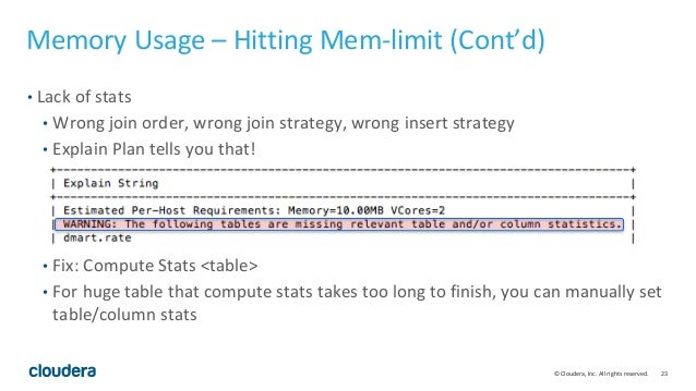 23© Cloudera, Inc. All rights reserved. Memory Usage – Hitting Mem-limit (Cont'd) • Lack of stats • Wrong join order, wron...