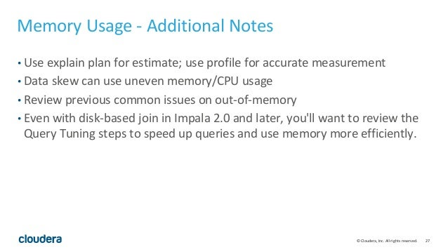 27© Cloudera, Inc. All rights reserved. Memory Usage - Additional Notes • Use explain plan for estimate; use profile for a...