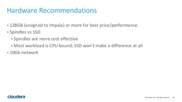 29© Cloudera, Inc. All rights reserved. Hardware Recommendations • 128GB (assigned to Impala) or more for best price/perfo...