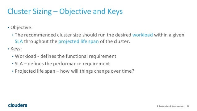30© Cloudera, Inc. All rights reserved. Cluster Sizing – Objective and Keys • Objective: • The recommended cluster size sh...