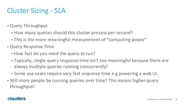 31© Cloudera, Inc. All rights reserved. Cluster Sizing - SLA • Query Throughput • How many queries should this cluster pro...