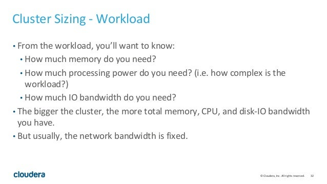 32© Cloudera, Inc. All rights reserved. Cluster Sizing - Workload • From the workload, you'll want to know: • How much mem...