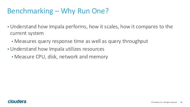 38© Cloudera, Inc. All rights reserved. Benchmarking – Why Run One? • Understand how Impala performs, how it scales, how i...