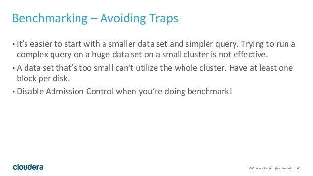 40© Cloudera, Inc. All rights reserved. Benchmarking – Avoiding Traps • It's easier to start with a smaller data set and s...