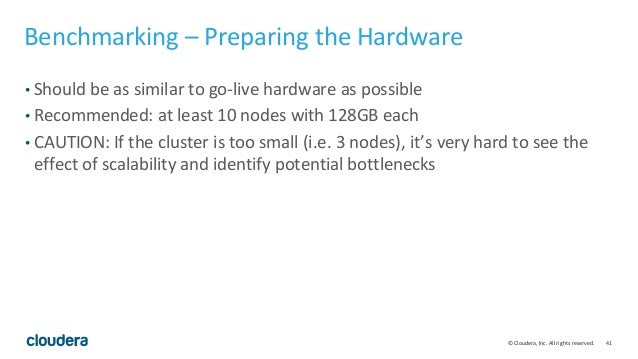 41© Cloudera, Inc. All rights reserved. Benchmarking – Preparing the Hardware • Should be as similar to go-live hardware a...