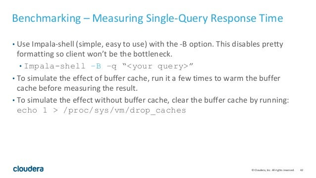 42© Cloudera, Inc. All rights reserved. Benchmarking – Measuring Single-Query Response Time • Use Impala-shell (simple, ea...