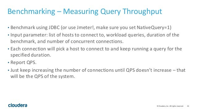 43© Cloudera, Inc. All rights reserved. Benchmarking – Measuring Query Throughput • Benchmark using JDBC (or use Jmeter!, ...