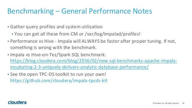 44© Cloudera, Inc. All rights reserved. Benchmarking – General Performance Notes • Gather query profiles and system utiliz...