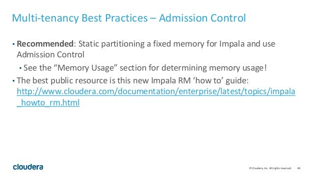 46© Cloudera, Inc. All rights reserved. Multi-tenancy Best Practices – Admission Control • Recommended: Static partitionin...