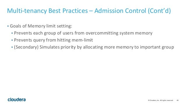 49© Cloudera, Inc. All rights reserved. Multi-tenancy Best Practices – Admission Control (Cont'd) • Goals of Memory limit ...