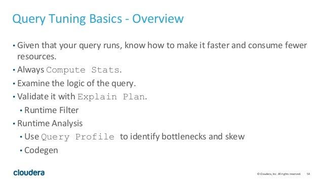 54© Cloudera, Inc. All rights reserved. Query Tuning Basics - Overview • Given that your query runs, know how to make it f...