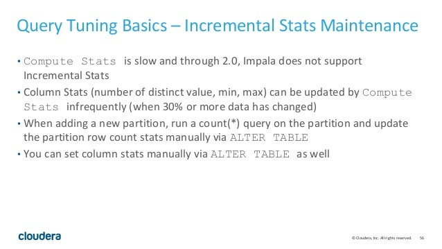 56© Cloudera, Inc. All rights reserved. Query Tuning Basics – Incremental Stats Maintenance • Compute Stats is slow and th...