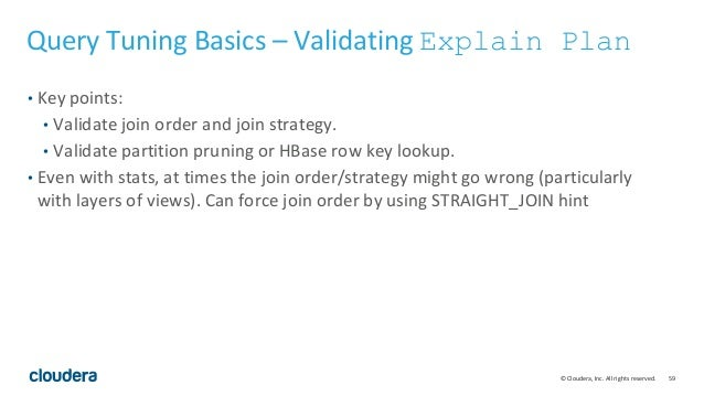 59© Cloudera, Inc. All rights reserved. Query Tuning Basics – Validating Explain Plan • Key points: • Validate join order ...