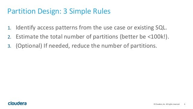6© Cloudera, Inc. All rights reserved. Partition Design: 3 Simple Rules 1. Identify access patterns from the use case or e...