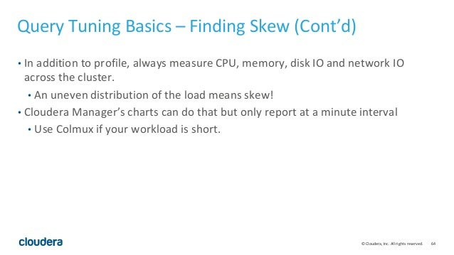 64© Cloudera, Inc. All rights reserved. Query Tuning Basics – Finding Skew (Cont'd) • In addition to profile, always measu...