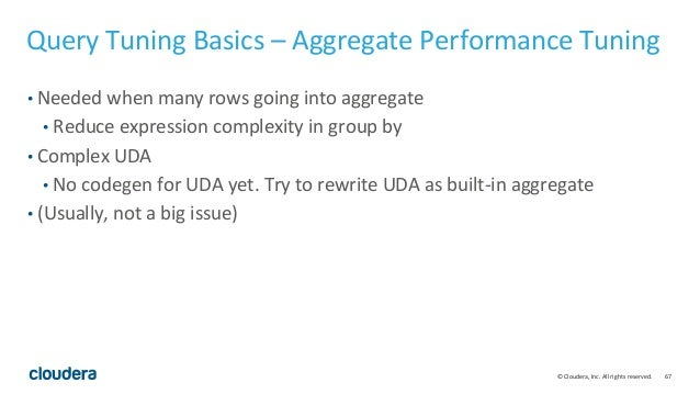 67© Cloudera, Inc. All rights reserved. Query Tuning Basics – Aggregate Performance Tuning • Needed when many rows going i...
