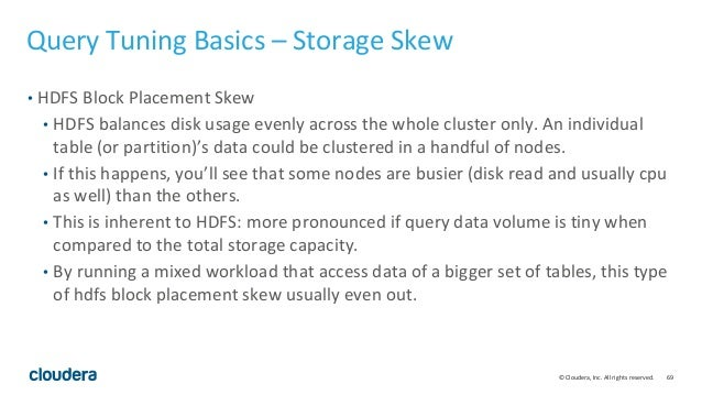 69© Cloudera, Inc. All rights reserved. Query Tuning Basics – Storage Skew • HDFS Block Placement Skew • HDFS balances dis...