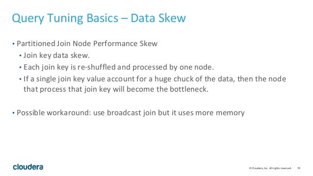70© Cloudera, Inc. All rights reserved. Query Tuning Basics – Data Skew • Partitioned Join Node Performance Skew • Join ke...