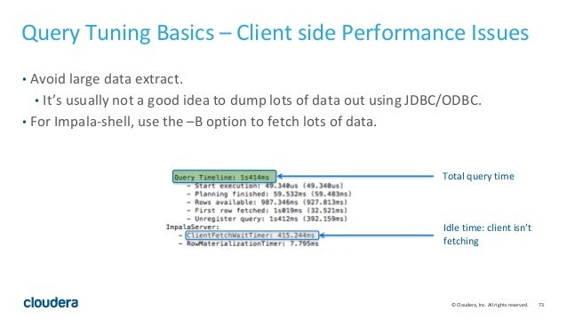 73© Cloudera, Inc. All rights reserved. Query Tuning Basics – Client side Performance Issues • Avoid large data extract. •...