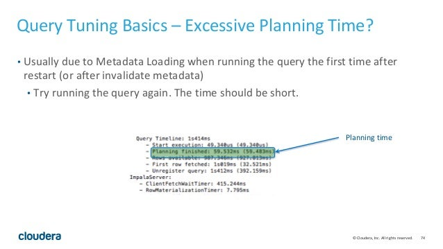 74© Cloudera, Inc. All rights reserved. Query Tuning Basics – Excessive Planning Time? • Usually due to Metadata Loading w...