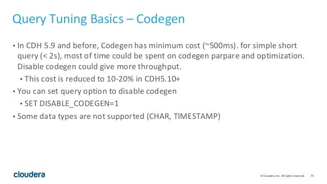 75© Cloudera, Inc. All rights reserved. Query Tuning Basics – Codegen • In CDH 5.9 and before, Codegen has minimum cost (~...