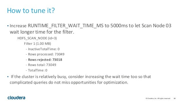 80© Cloudera, Inc. All rights reserved. How to tune it? • Increase RUNTIME_FILTER_WAIT_TIME_MS to 5000ms to let Scan Node ...