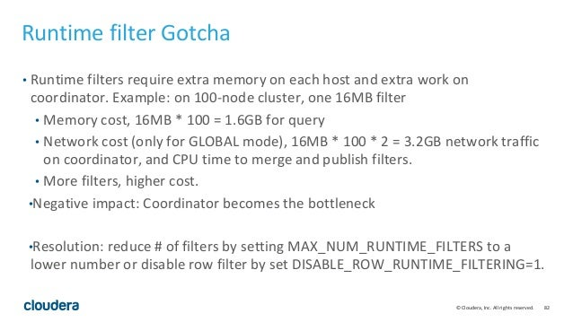 82© Cloudera, Inc. All rights reserved. Runtime filter Gotcha • Runtime filters require extra memory on each host and extr...