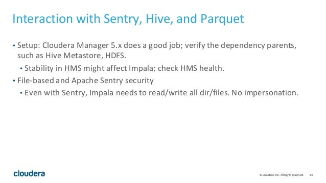84© Cloudera, Inc. All rights reserved. Interaction with Sentry, Hive, and Parquet • Setup: Cloudera Manager 5.x does a go...
