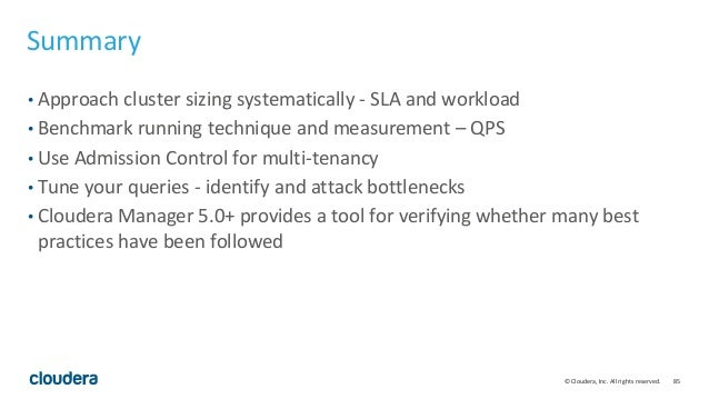 85© Cloudera, Inc. All rights reserved. Summary • Approach cluster sizing systematically - SLA and workload • Benchmark ru...