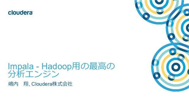 1© Cloudera, Inc. All rights reserved. Impala - Hadoop⽤用の最⾼高の 分析エンジン 嶋内 翔, Cloudera株式会社