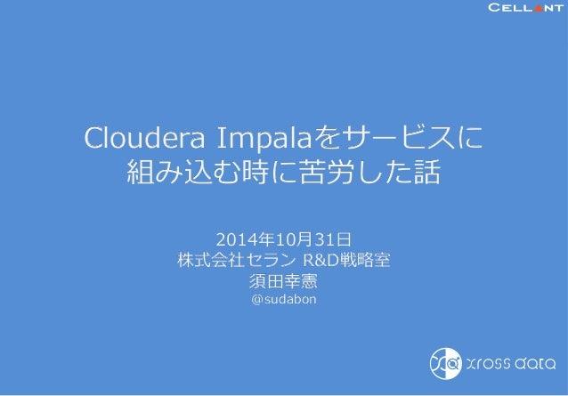 Cloudera Impalaをサービスに  組み込む時に苦労した話    2014年年10⽉月31⽇日  株式会社セラン RD戦略略室  須⽥田幸憲  @sudabon  Copyright © CELL▲NT Corp. All right...