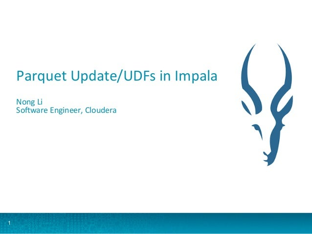 1 Parquet	   Update/UDFs	   in	   Impala	    	    Nong	   Li	    So:ware	   Engineer,	   Cloudera