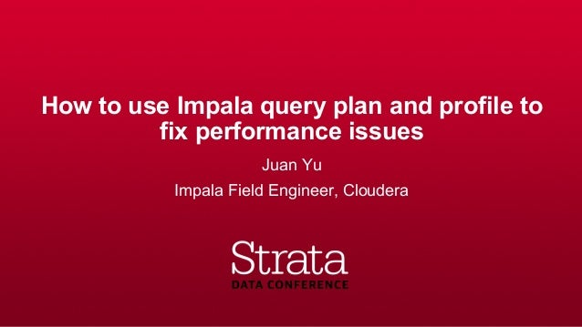 How to use Impala query plan and profile to fix performance issues Juan Yu Impala Field Engineer, Cloudera