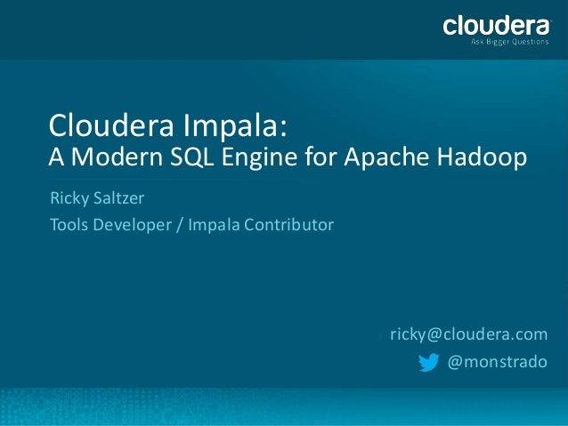 Cloudera Impala:    A Modern SQL Engine for Apache Hadoop    Ricky Saltzer    Tools Developer / Impala Contributor        ...