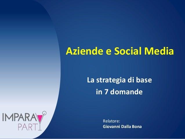 Aziende e Social Media  La strategia di base  in 7 domande  Relatore:  Giovanni Dalla Bona
