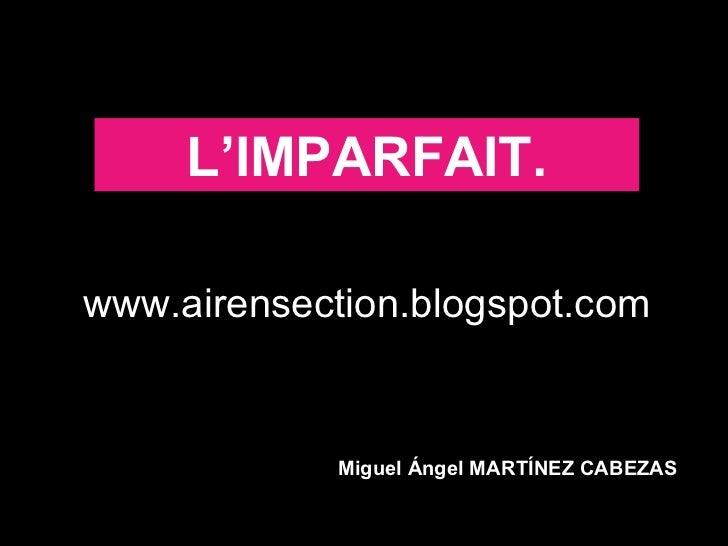L'IMPARFAIT.www.airensection.blogspot.com             Miguel Ángel MARTÍNEZ CABEZAS