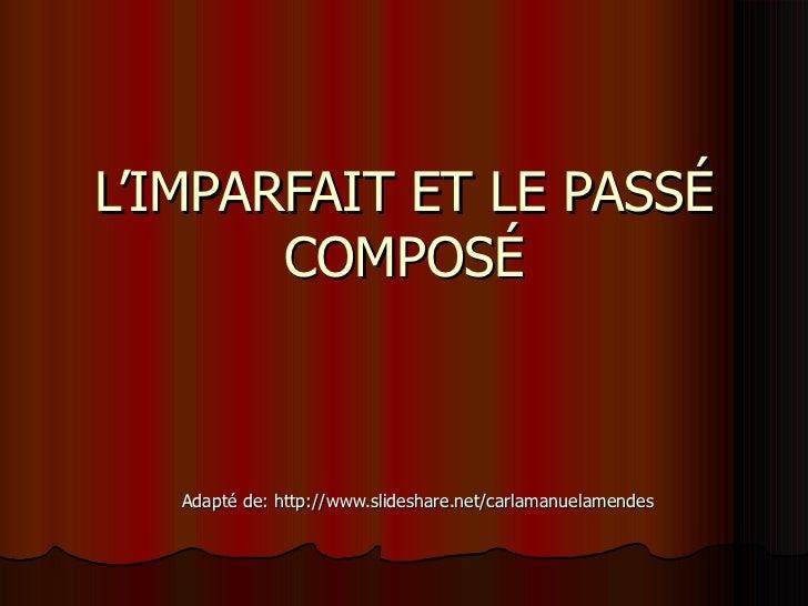 L'IMPARFAIT ET LE PASS É COMPOSÉ Adapté de: http://www.slideshare.net/carlamanuelamendes