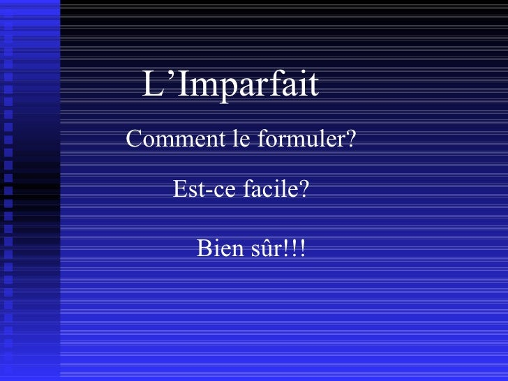 L'Imparfait Comment le formuler? Est-ce facile? Bien sûr!!!