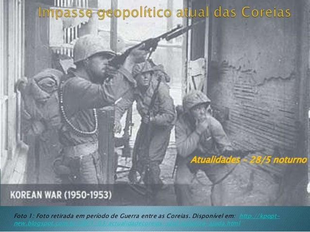 Atualidades – 28/5 noturno Foto 1: Foto retirada em período de Guerra entre as Coreias. Disponível em: http://kpopt- new.b...