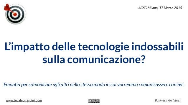 www.lucaleonardini.com Business Architect L'impatto delle tecnologie indossabili sulla comunicazione? Empatia per comunica...