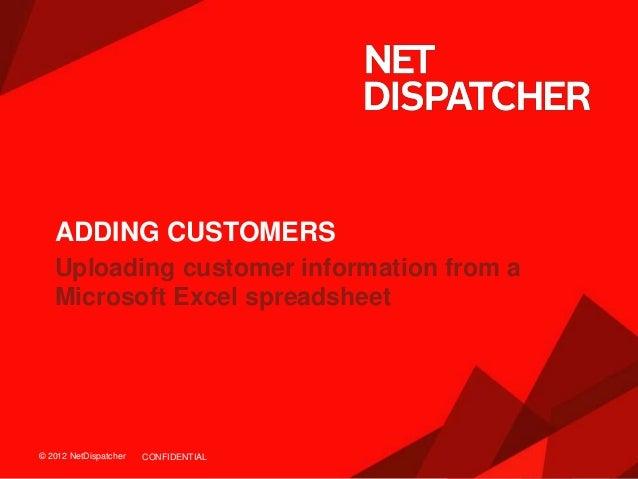 © 2012 NetDispatcher© 2012 NetDispatcher Uploading customer information from a Microsoft Excel spreadsheet ADDING CUSTOMER...
