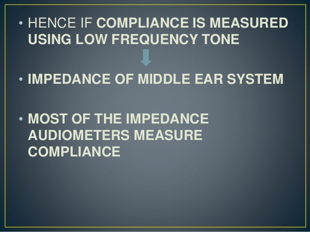 • HENCE IF COMPLIANCE IS MEASURED USING LOW FREQUENCY TONE • IMPEDANCE OF MIDDLE EAR SYSTEM • MOST OF THE IMPEDANCE AUDIOM...