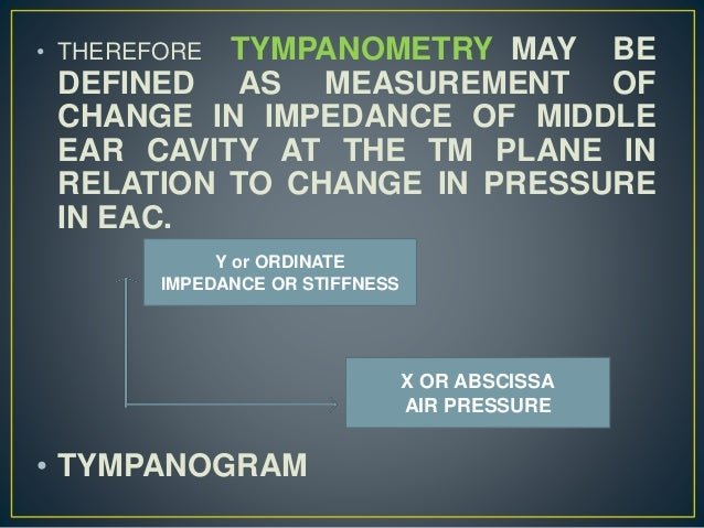 • THEREFORE TYMPANOMETRY MAY BE DEFINED AS MEASUREMENT OF CHANGE IN IMPEDANCE OF MIDDLE EAR CAVITY AT THE TM PLANE IN RELA...