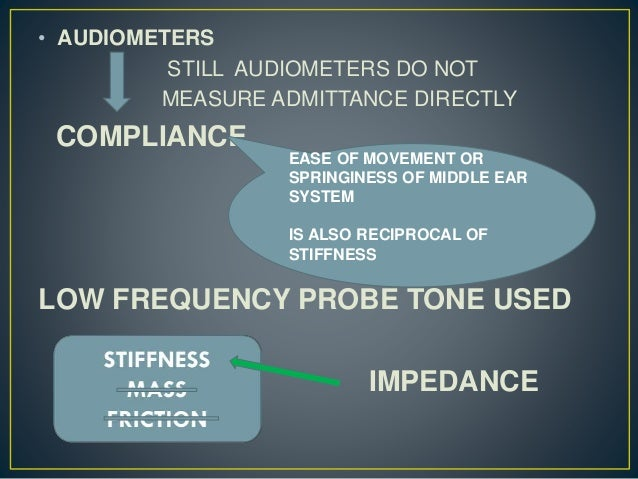 • AUDIOMETERS STILL AUDIOMETERS DO NOT MEASURE ADMITTANCE DIRECTLY COMPLIANCE LOW FREQUENCY PROBE TONE USED IMPEDANCE EASE...