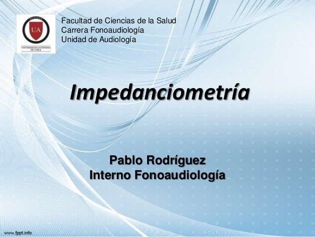 Facultad de Ciencias de la Salud Carrera Fonoaudiología Unidad de Audiología  Impedanciometría Pablo Rodríguez Interno Fon...