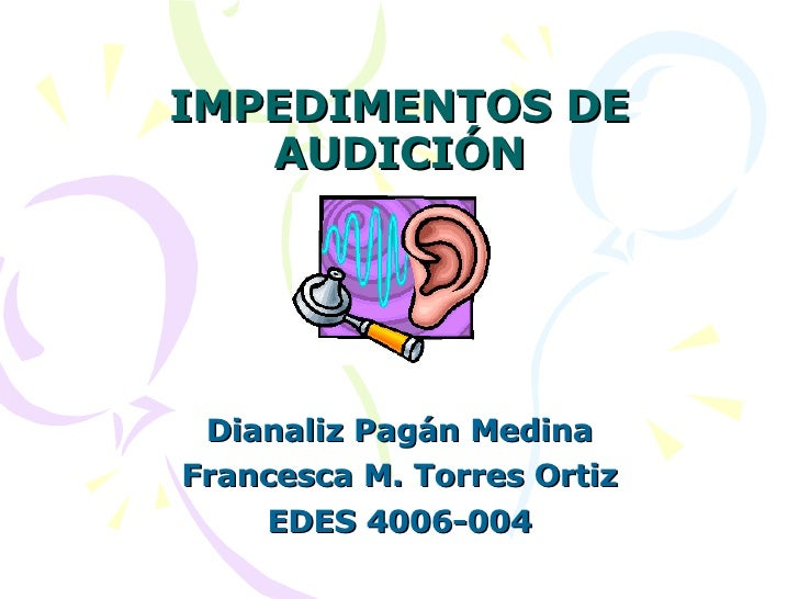 IMPEDIMENTOS DE AUDICIÓN Dianaliz Pagán Medina Francesca M. Torres Ortiz EDES 4006-004