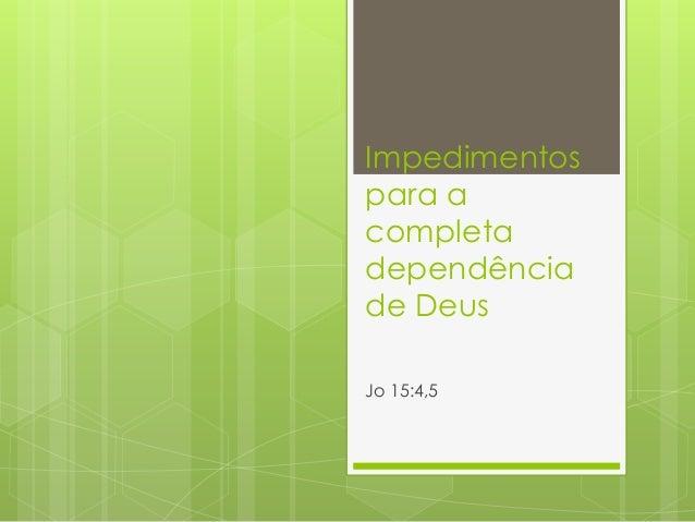 Impedimentos  para a  completa  dependência  de Deus  Jo 15:4,5