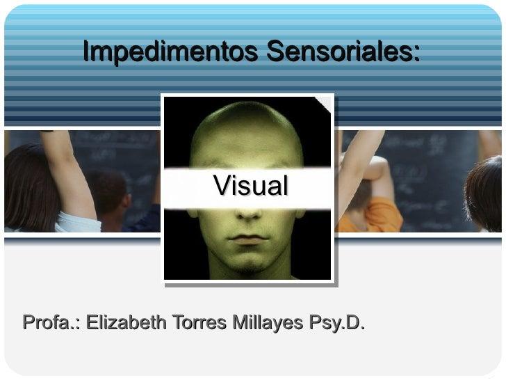 Profa.: Elizabeth Torres Millayes Psy.D.  Impedimentos Sensoriales: Visual